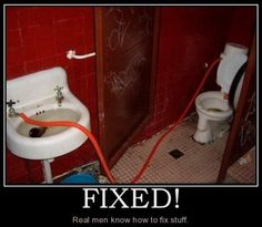 """Meme of a tube running from the sink to the toilet with the text """"Fixed! Real men know how to fix stuff."""""""